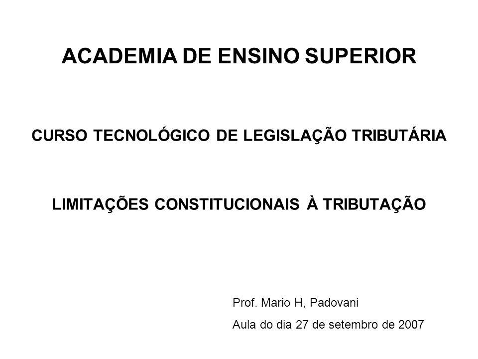 ACADEMIA DE ENSINO SUPERIOR CURSO TECNOLÓGICO DE LEGISLAÇÃO TRIBUTÁRIA LIMITAÇÕES CONSTITUCIONAIS À TRIBUTAÇÃO Prof. Mario H, Padovani Aula do dia 27