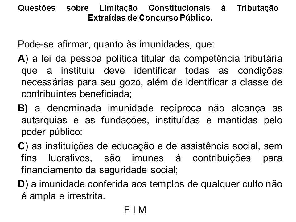 Questões sobre Limitação Constitucionais à Tributação Extraídas de Concurso Público. Pode-se afirmar, quanto às imunidades, que: A) a lei da pessoa po