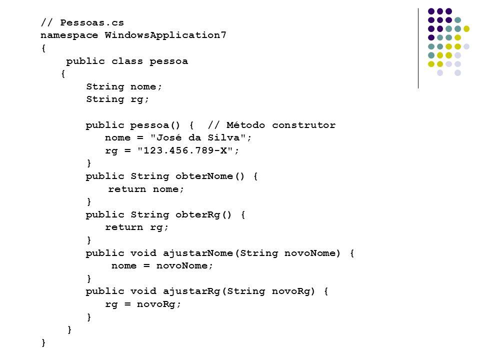 // Form1.cs namespace WindowsApplication7 { public partial class Form1 : Form { private pessoas obj_pessoas = new pessoas(); public Form1() { InitializeComponent(); } private void button1_Click(object sender, EventArgs e)//Cons Nome { MessageBox.Show(obj_pessoas.obterNome()); } private void button2_Click(object sender, EventArgs e)//Consulta RG { MessageBox.Show(obj_pessoas.obterRg()); } private void button3_Click(object sender, EventArgs e)//botao trocar { obj_pessoas.ajustarNome(textBox1.Text); obj_pessoas.ajustarRg(textBox2.Text); MessageBox.Show( Atualizado com sucesso! ); }