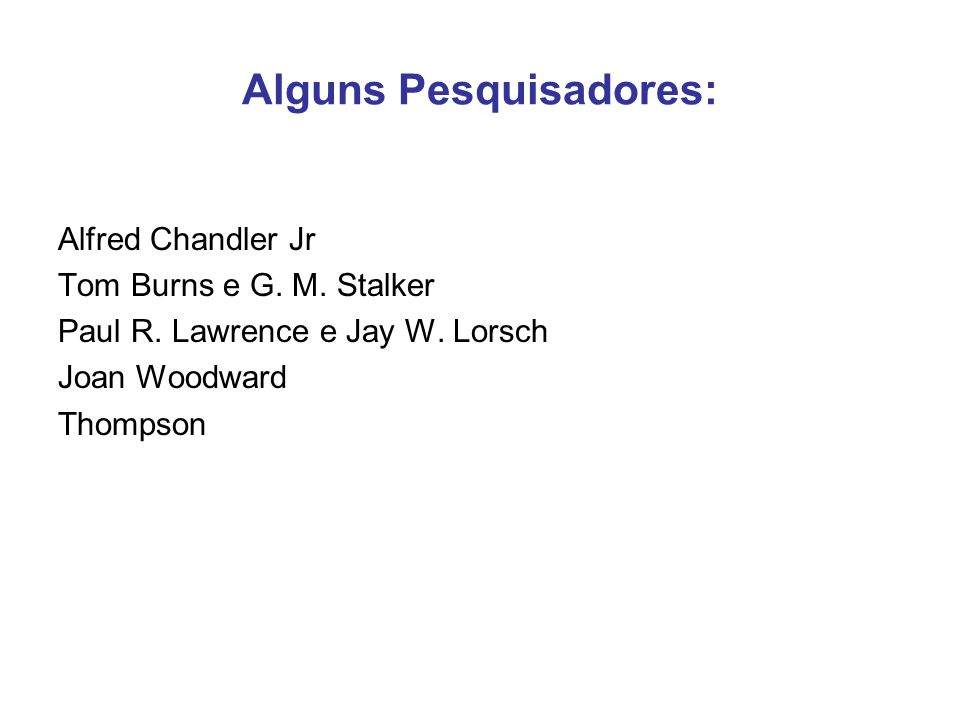 Alguns Pesquisadores: Alfred Chandler Jr Tom Burns e G. M. Stalker Paul R. Lawrence e Jay W. Lorsch Joan Woodward Thompson