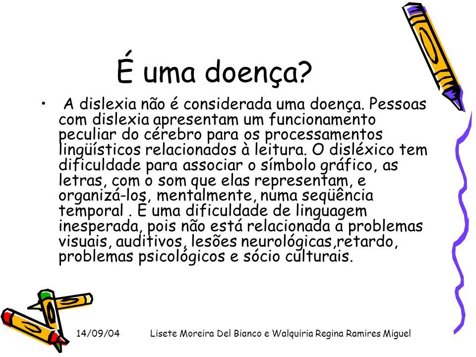 14/09/04Lisete Moreira Del Bianco e Walquiria Regina Ramires Miguel É uma doença? A dislexia não é considerada uma doença. Pessoas com dislexia aprese
