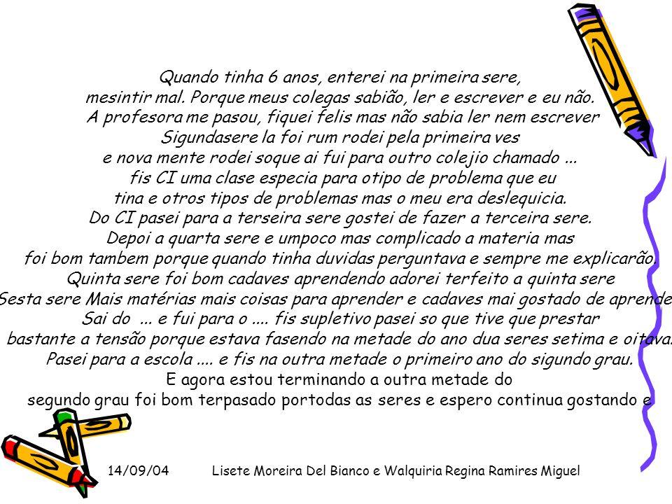 14/09/04Lisete Moreira Del Bianco e Walquiria Regina Ramires Miguel Quando tinha 6 anos, enterei na primeira sere, mesintir mal. Porque meus colegas s