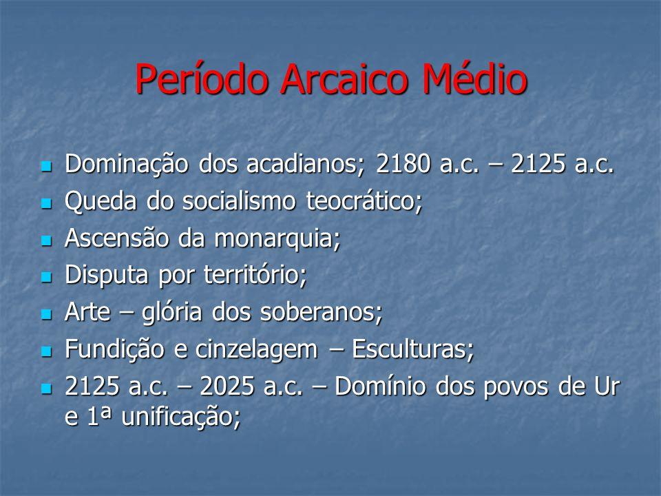 Período Arcaico Médio Dominação dos acadianos; 2180 a.c. – 2125 a.c. Dominação dos acadianos; 2180 a.c. – 2125 a.c. Queda do socialismo teocrático; Qu