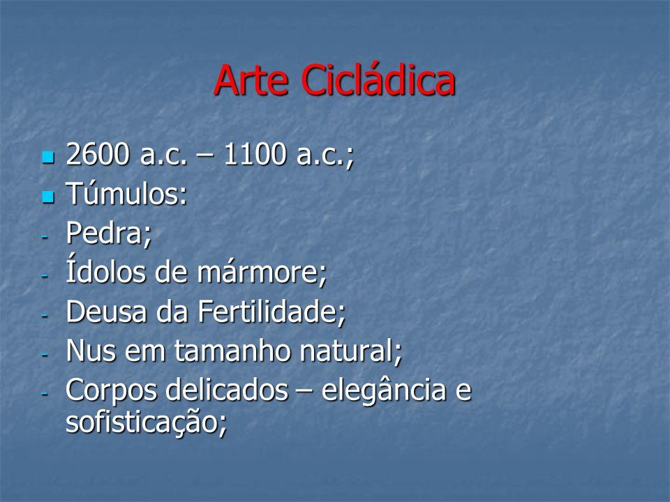 Arte Cicládica 2600 a.c. – 1100 a.c.; 2600 a.c. – 1100 a.c.; Túmulos: Túmulos: - Pedra; - Ídolos de mármore; - Deusa da Fertilidade; - Nus em tamanho