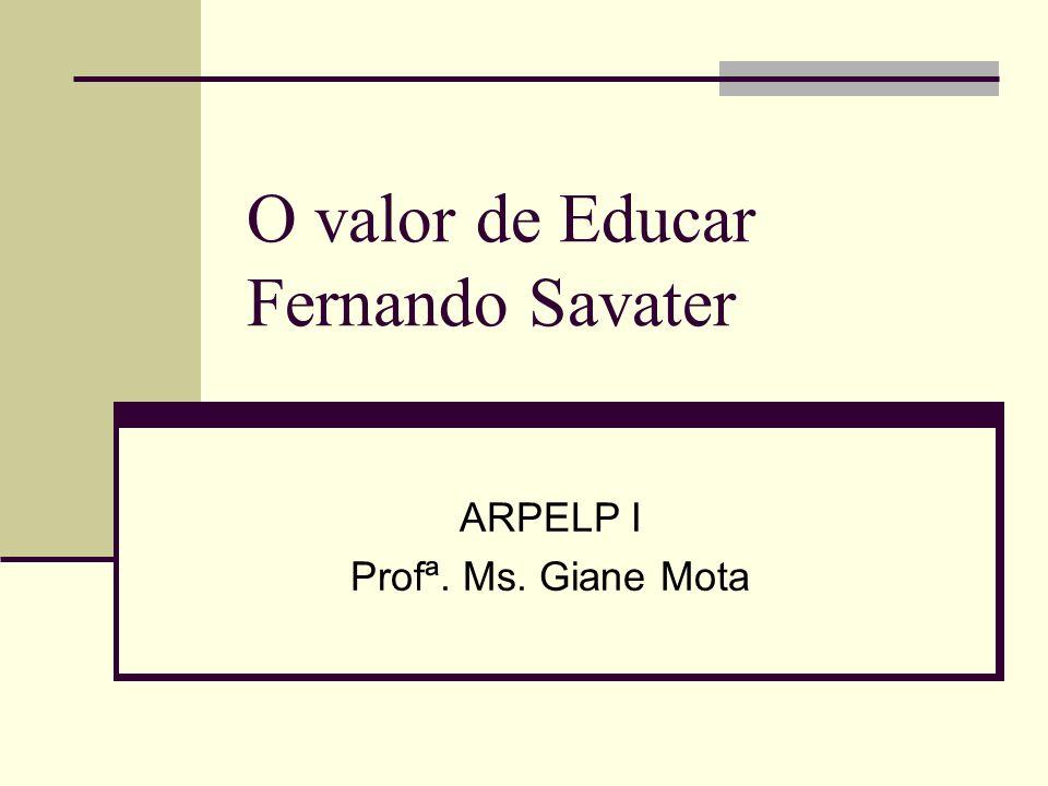 O valor de Educar Fernando Savater ARPELP I Profª. Ms. Giane Mota