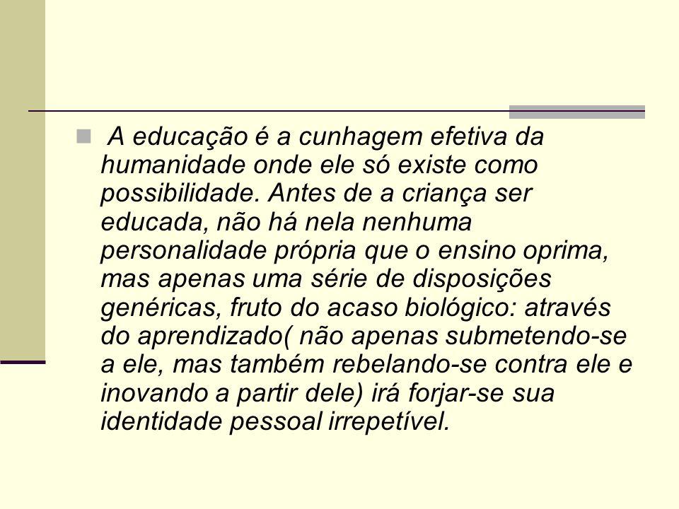 A educação é a cunhagem efetiva da humanidade onde ele só existe como possibilidade. Antes de a criança ser educada, não há nela nenhuma personalidade