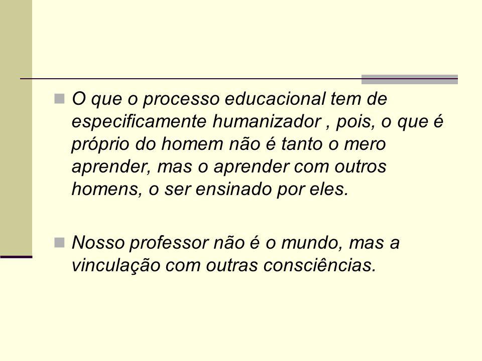 O que o processo educacional tem de especificamente humanizador, pois, o que é próprio do homem não é tanto o mero aprender, mas o aprender com outros