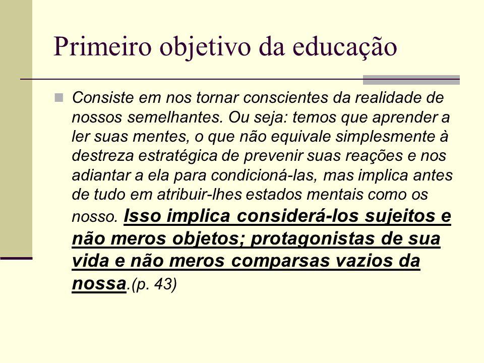 Primeiro objetivo da educação Consiste em nos tornar conscientes da realidade de nossos semelhantes. Ou seja: temos que aprender a ler suas mentes, o