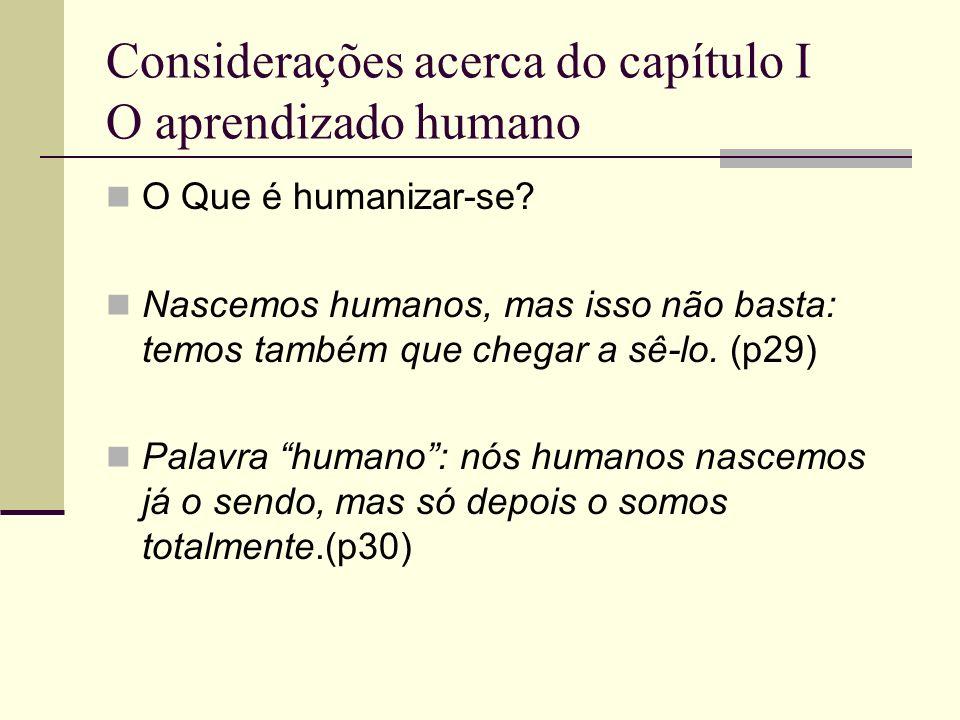 Considerações acerca do capítulo I O aprendizado humano O Que é humanizar-se? Nascemos humanos, mas isso não basta: temos também que chegar a sê-lo. (
