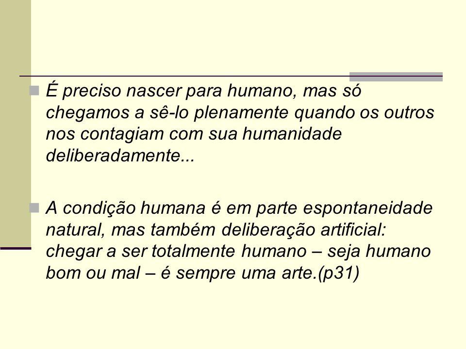 É preciso nascer para humano, mas só chegamos a sê-lo plenamente quando os outros nos contagiam com sua humanidade deliberadamente... A condição human