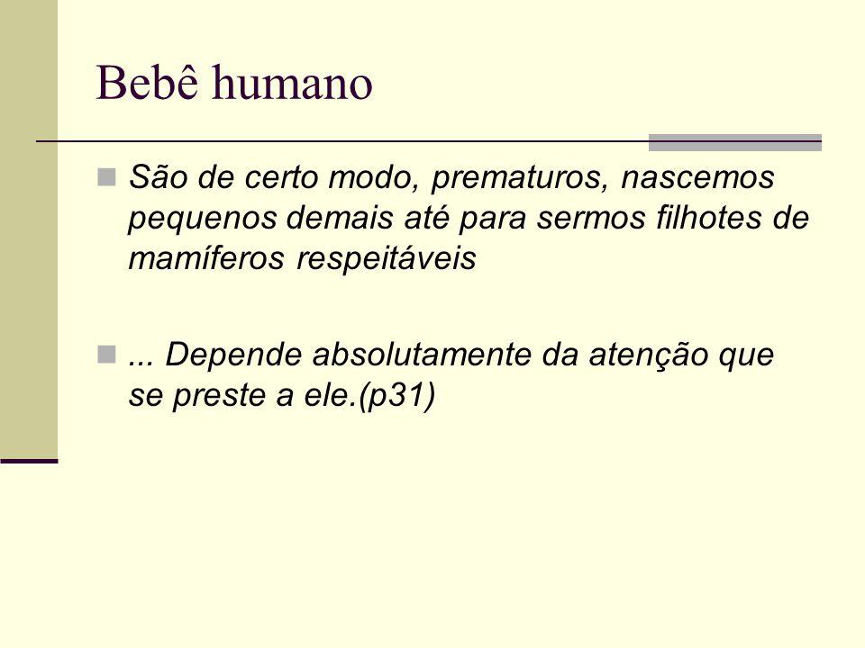 Bebê humano São de certo modo, prematuros, nascemos pequenos demais até para sermos filhotes de mamíferos respeitáveis... Depende absolutamente da ate