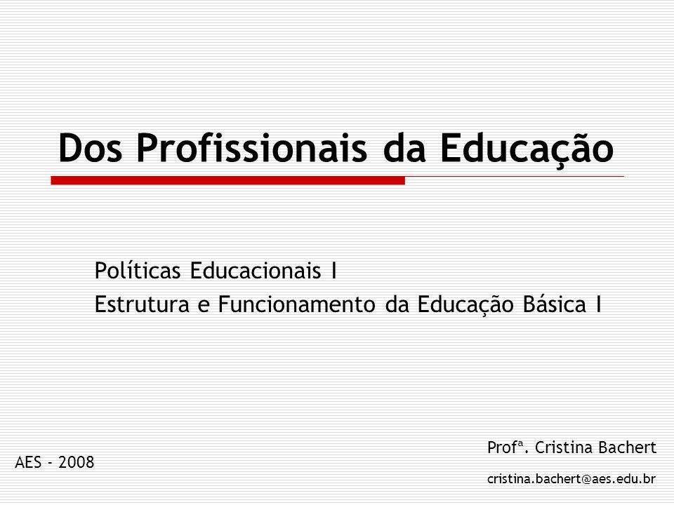 Dos Profissionais da Educação Políticas Educacionais I Estrutura e Funcionamento da Educação Básica I Profª. Cristina Bachert cristina.bachert@aes.edu