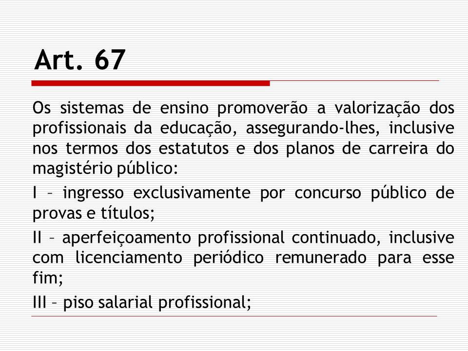 Art. 67 Os sistemas de ensino promoverão a valorização dos profissionais da educação, assegurando-lhes, inclusive nos termos dos estatutos e dos plano