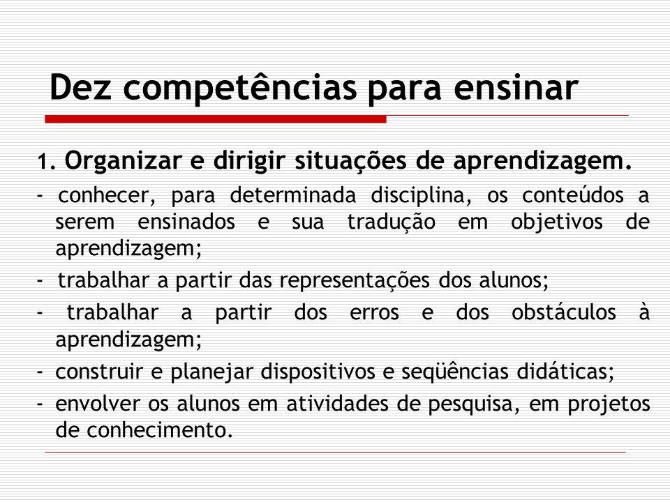Dez competências para ensinar 1. Organizar e dirigir situações de aprendizagem. - conhecer, para determinada disciplina, os conteúdos a serem ensinado