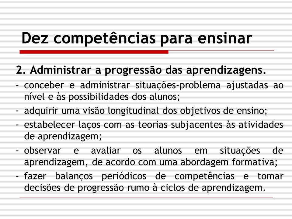 Dez competências para ensinar 2. Administrar a progressão das aprendizagens. -conceber e administrar situações-problema ajustadas ao nível e às possib