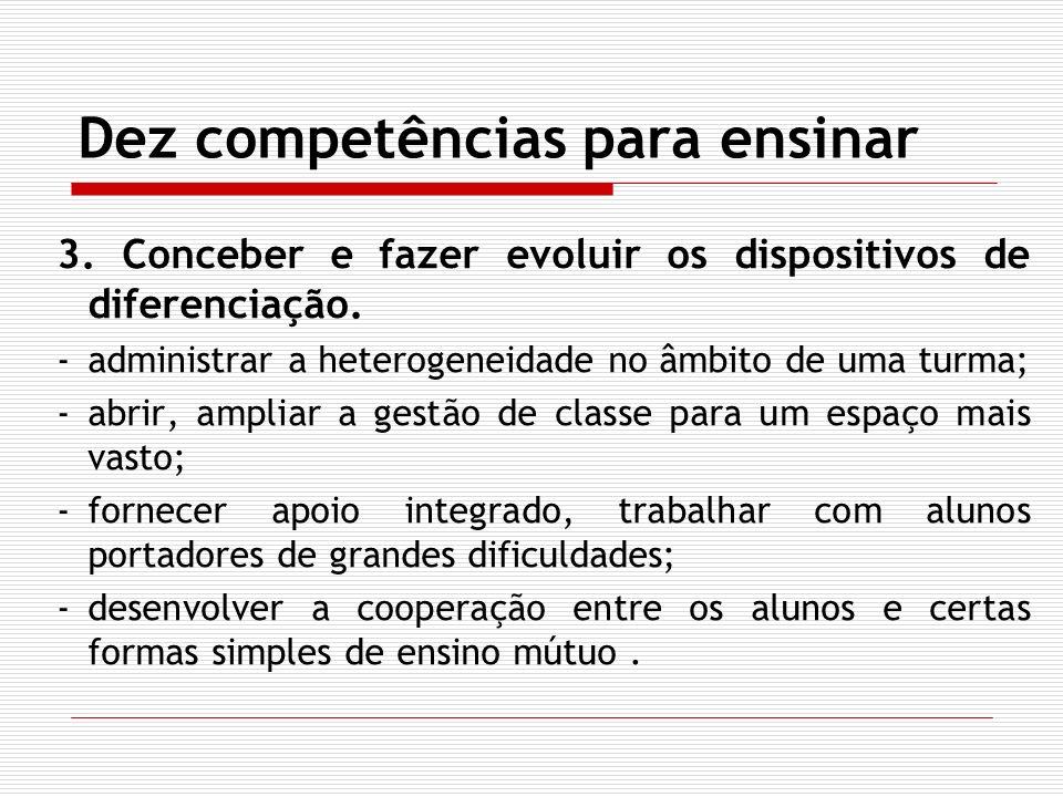 Dez competências para ensinar 3. Conceber e fazer evoluir os dispositivos de diferenciação. -administrar a heterogeneidade no âmbito de uma turma; -ab