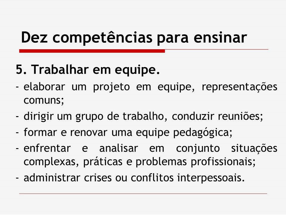 Dez competências para ensinar 5. Trabalhar em equipe. -elaborar um projeto em equipe, representações comuns; -dirigir um grupo de trabalho, conduzir r
