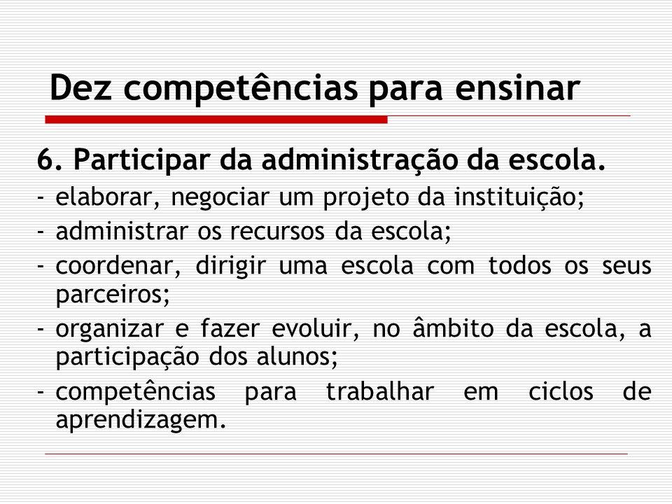 Dez competências para ensinar 6. Participar da administração da escola. -elaborar, negociar um projeto da instituição; -administrar os recursos da esc