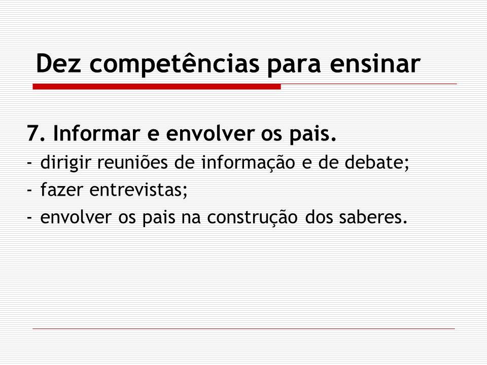 Dez competências para ensinar 7. Informar e envolver os pais. -dirigir reuniões de informação e de debate; -fazer entrevistas; -envolver os pais na co