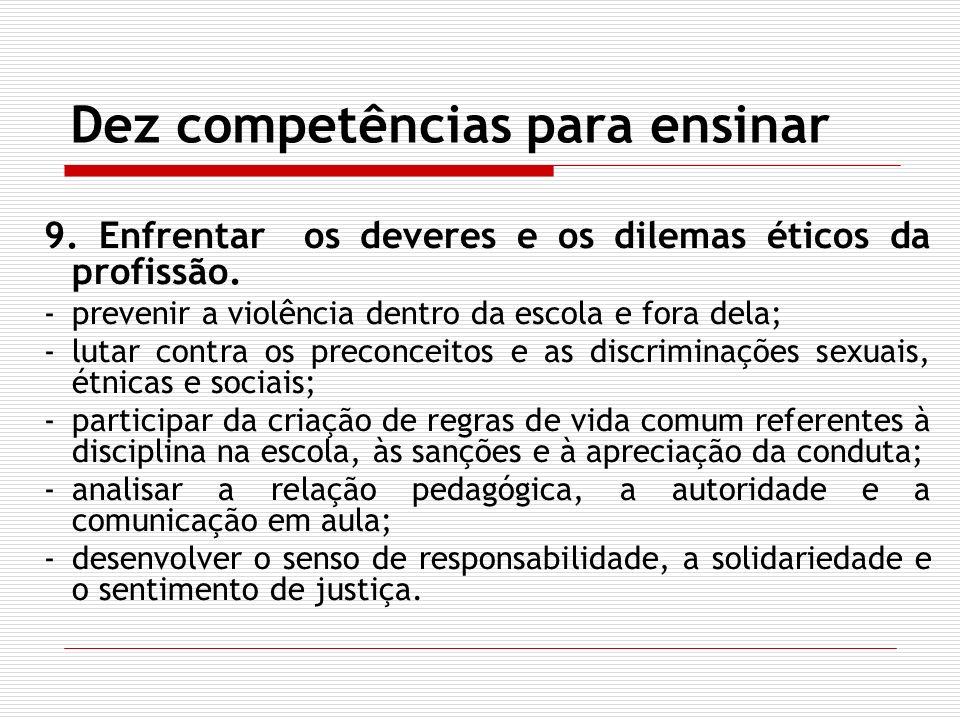Dez competências para ensinar 9. Enfrentar os deveres e os dilemas éticos da profissão. -prevenir a violência dentro da escola e fora dela; -lutar con