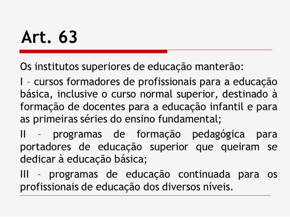 Art. 63 Os institutos superiores de educação manterão: I – cursos formadores de profissionais para a educação básica, inclusive o curso normal superio