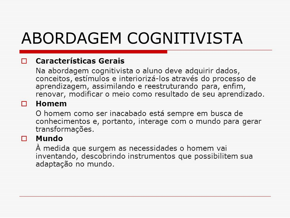 ABORDAGEM COGNITIVISTA Características Gerais Na abordagem cognitivista o aluno deve adquirir dados, conceitos, estímulos e interiorizá-los através do