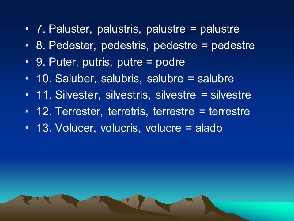 7. Paluster, palustris, palustre = palustre 8. Pedester, pedestris, pedestre = pedestre 9. Puter, putris, putre = podre 10. Saluber, salubris, salubre