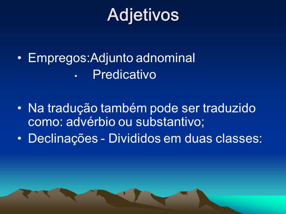 Adjetivos Empregos:Adjunto adnominal Predicativo Na tradução também pode ser traduzido como: advérbio ou substantivo; Declinações - Divididos em duas