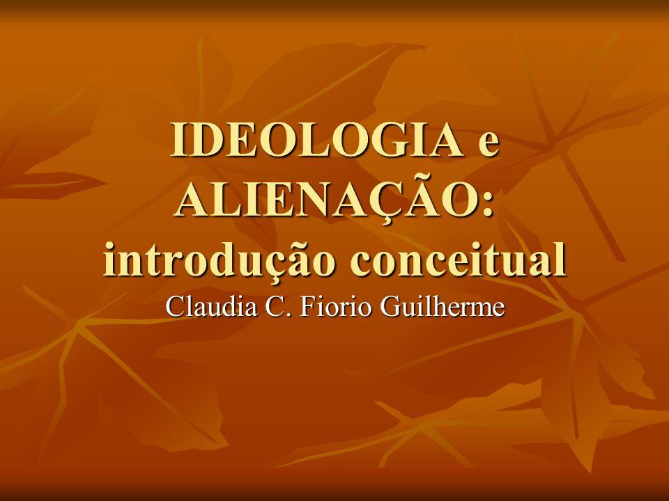 IDEOLOGIA e ALIENAÇÃO: introdução conceitual Claudia C. Fiorio Guilherme