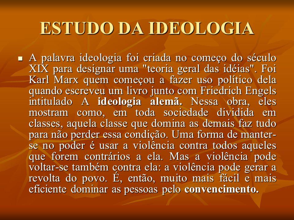 ESTUDO DA IDEOLOGIA A palavra ideologia foi criada no começo do século XIX para designar uma