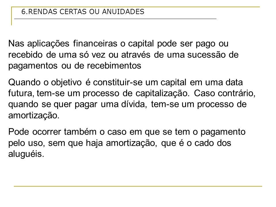 6.RENDAS CERTAS OU ANUIDADES Nas aplicações financeiras o capital pode ser pago ou recebido de uma só vez ou através de uma sucessão de pagamentos ou