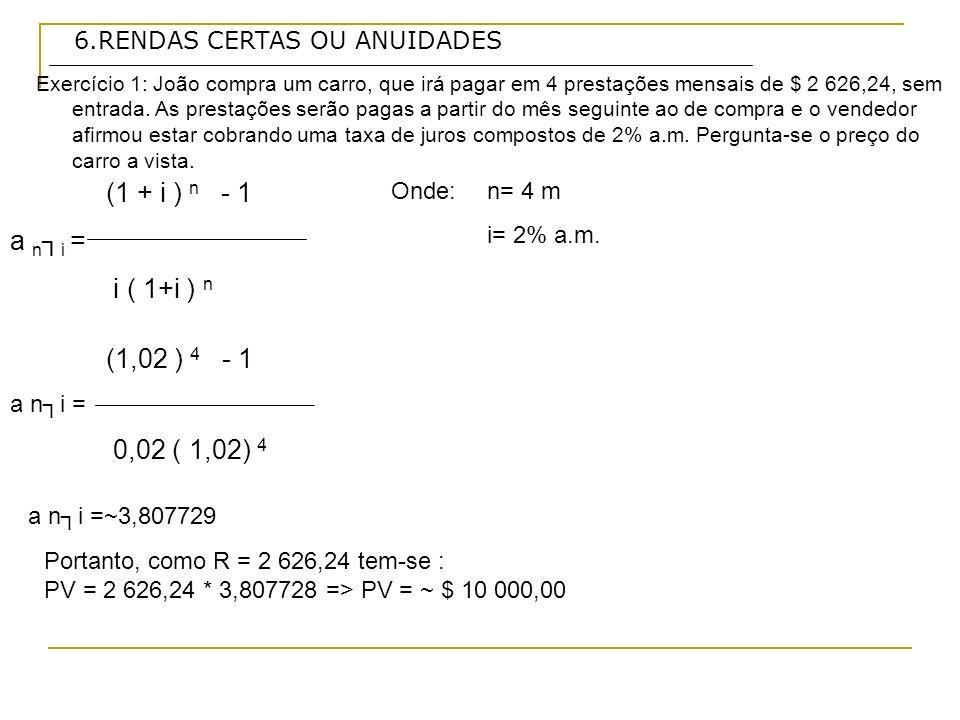 6.RENDAS CERTAS OU ANUIDADES (1 + i ) n - 1 a n i = i ( 1+i ) n Exercício 1: João compra um carro, que irá pagar em 4 prestações mensais de $ 2 626,24