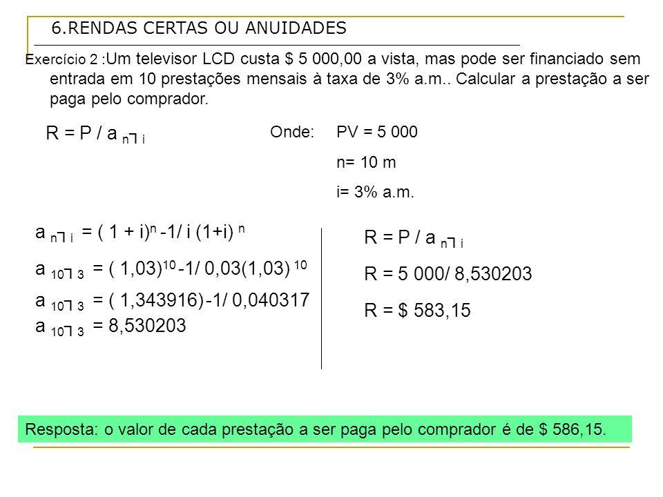 6.RENDAS CERTAS OU ANUIDADES PV = E + R * a 3 2,5 Exercício 3 : Um aparelho de som está sendo anunciado nas seguintes condições: $ 1 500,00 de entrada e 3 prestações iguais de $ 1 225,48.