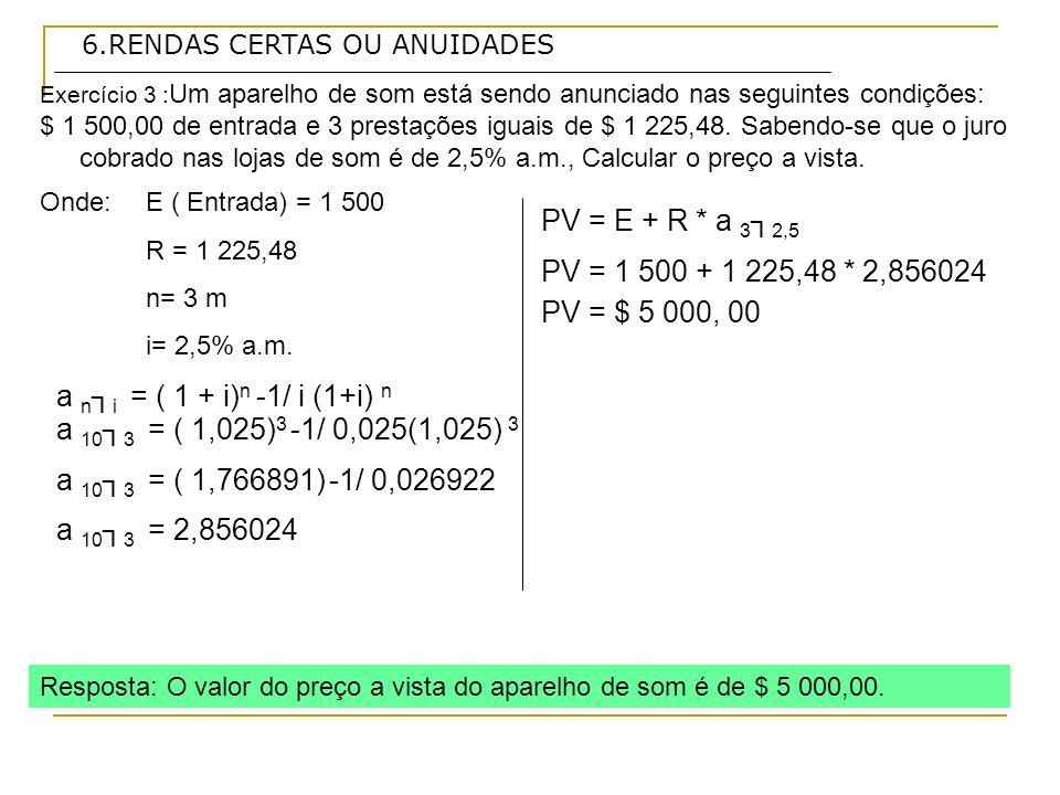 6.RENDAS CERTAS OU ANUIDADES PV = E + R * a 3 2,5 Exercício 3 : Um aparelho de som está sendo anunciado nas seguintes condições: $ 1 500,00 de entrada