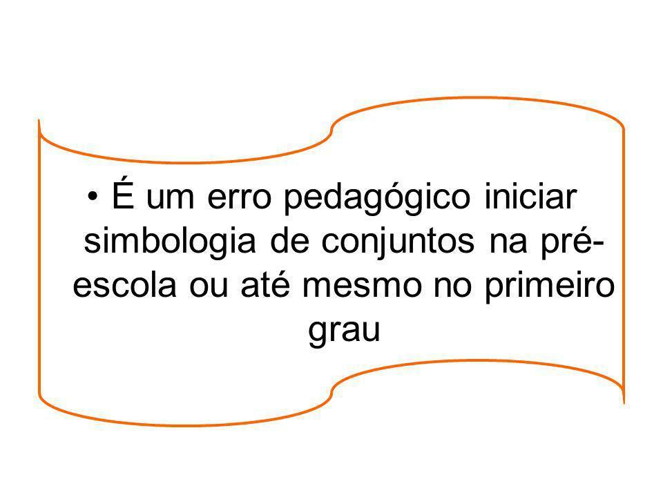 É um erro pedagógico iniciar simbologia de conjuntos na pré- escola ou até mesmo no primeiro grau