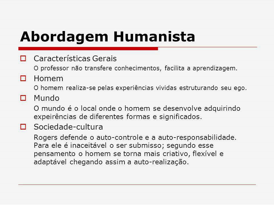 Abordagem Humanista Características Gerais O professor não transfere conhecimentos, facilita a aprendizagem. Homem O homem realiza-se pelas experiênci