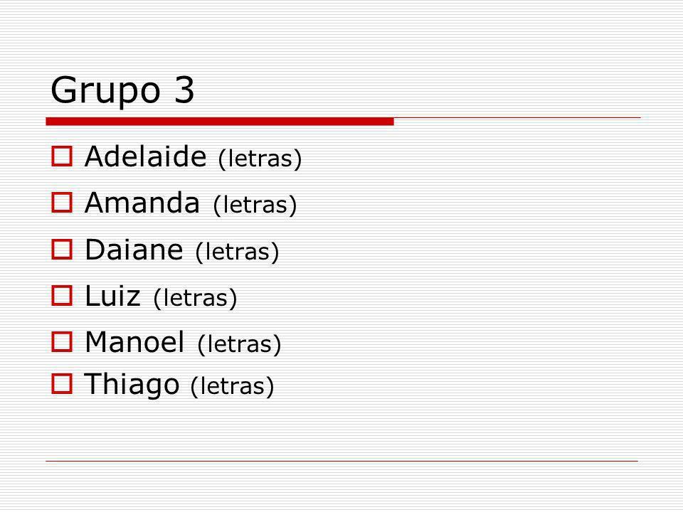 Grupo 3 Adelaide (letras) Amanda (letras) Daiane (letras) Luiz (letras) Manoel (letras) Thiago (letras)