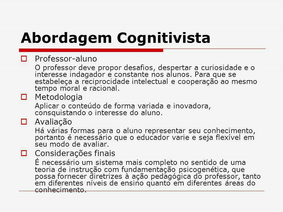 Abordagem Cognitivista Professor-aluno O professor deve propor desafios, despertar a curiosidade e o interesse indagador e constante nos alunos. Para