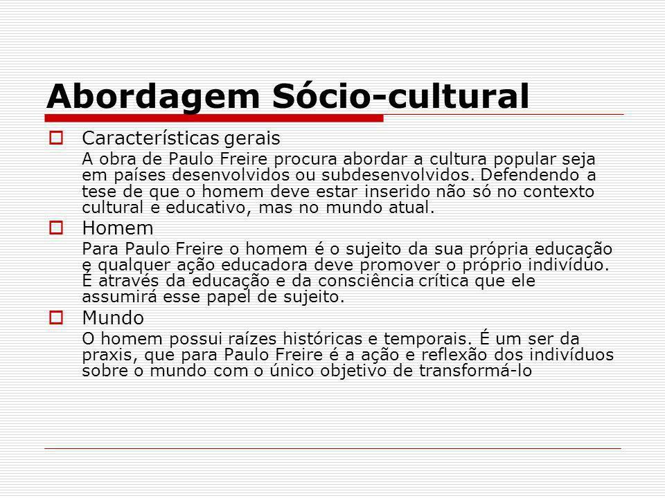 Abordagem Sócio-cultural Características gerais A obra de Paulo Freire procura abordar a cultura popular seja em países desenvolvidos ou subdesenvolvi