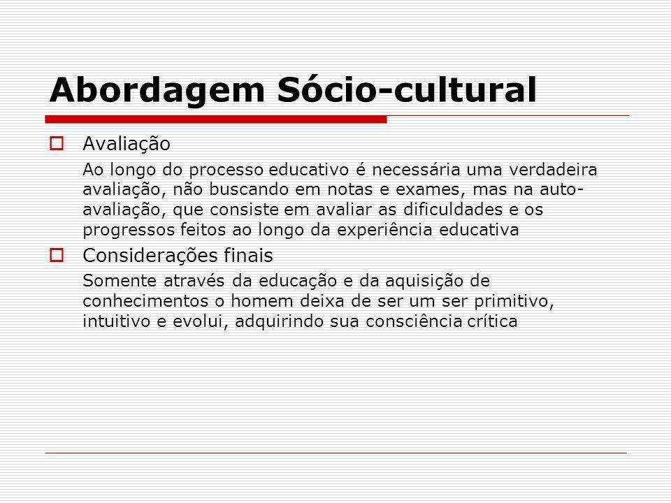 Abordagem Sócio-cultural Avaliação Ao longo do processo educativo é necessária uma verdadeira avaliação, não buscando em notas e exames, mas na auto-