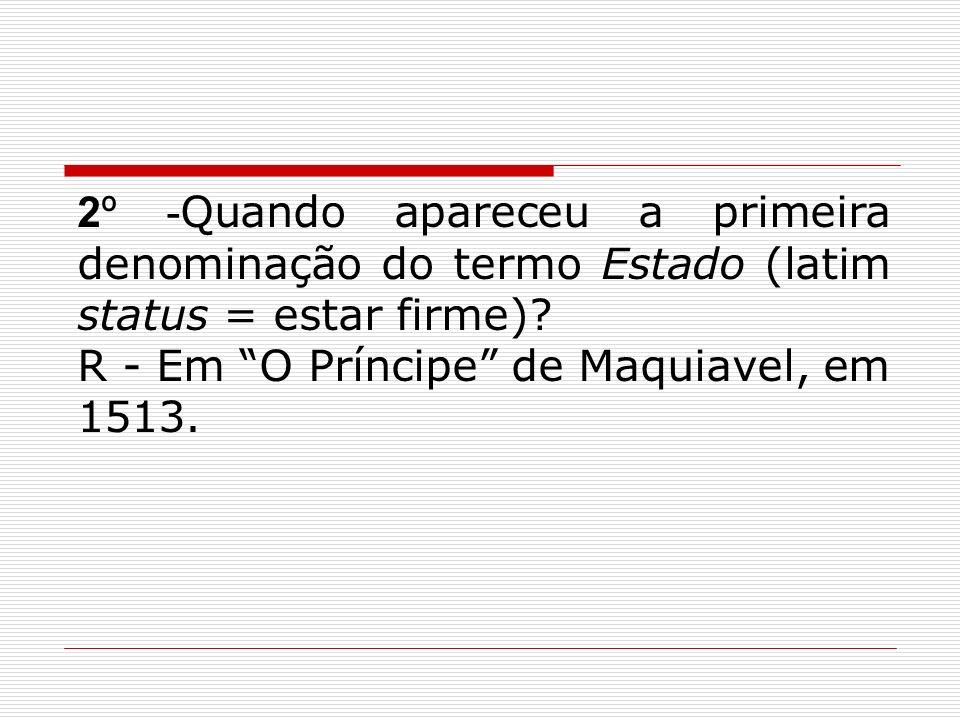 2º - Quando apareceu a primeira denominação do termo Estado (latim status = estar firme)? R - Em O Príncipe de Maquiavel, em 1513.
