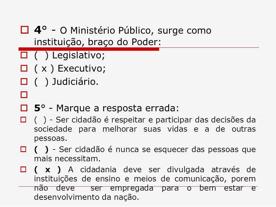 4° - O Ministério Público, surge como instituição, braço do Poder: ( ) Legislativo; ( x ) Executivo; ( ) Judiciário. 5° - Marque a resposta errada: (