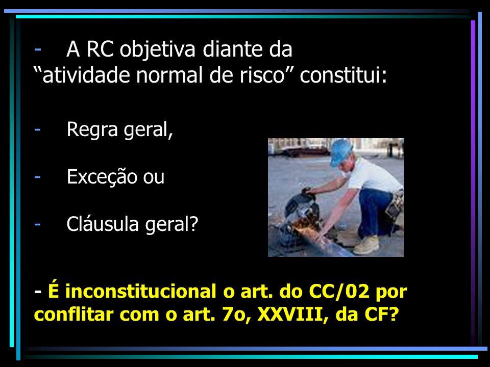-A RC objetiva diante da atividade normal de risco constitui: -Regra geral, -Exceção ou -Cláusula geral? - É inconstitucional o art. do CC/02 por conf