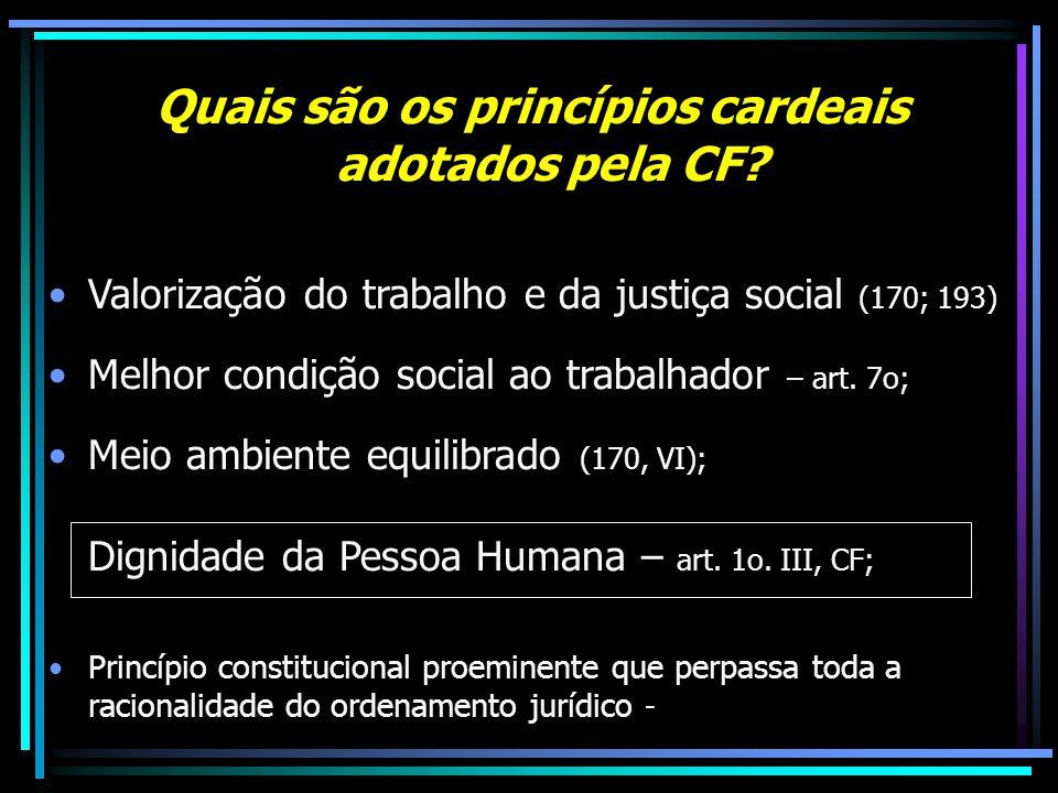Quais são os princípios cardeais adotados pela CF? Valorização do trabalho e da justiça social (170; 193) Melhor condição social ao trabalhador – art.