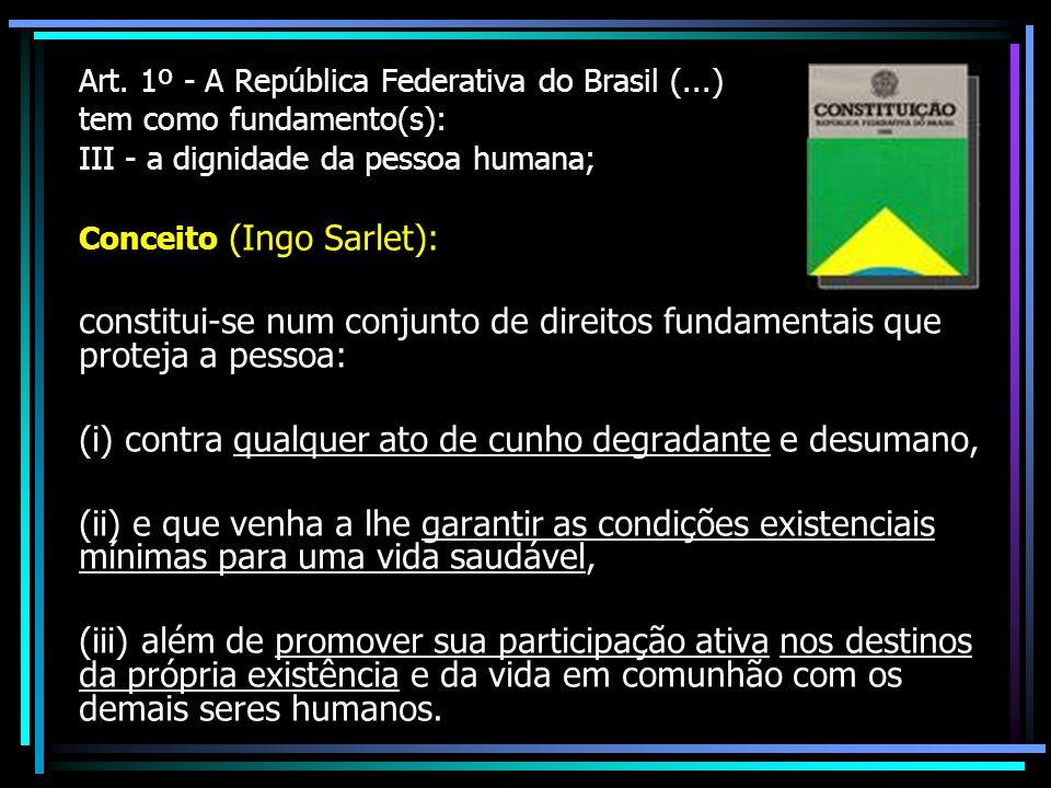 Art. 1º - A República Federativa do Brasil (...) tem como fundamento(s): III - a dignidade da pessoa humana; Conceito (Ingo Sarlet): constitui-se num