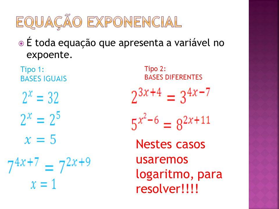 É toda equação que apresenta a variável no expoente. Tipo 1: BASES IGUAIS Tipo 2: BASES DIFERENTES Nestes casos usaremos logaritmo, para resolver!!!!