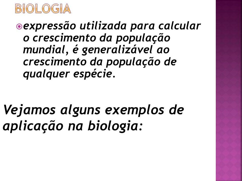 expressão utilizada para calcular o crescimento da população mundial, é generalizável ao crescimento da população de qualquer espécie. Vejamos alguns