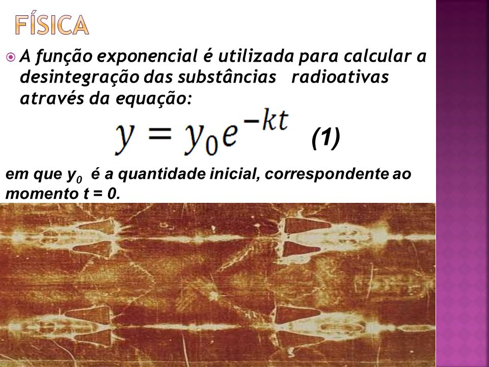 A função exponencial é utilizada para calcular a desintegração das substâncias radioativas através da equação: em que y 0 é a quantidade inicial, corr