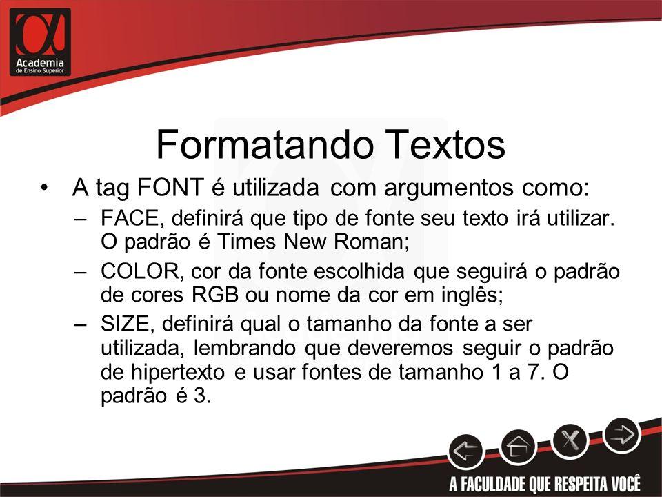 Formatando Textos A tag FONT é utilizada com argumentos como: –FACE, definirá que tipo de fonte seu texto irá utilizar. O padrão é Times New Roman; –C