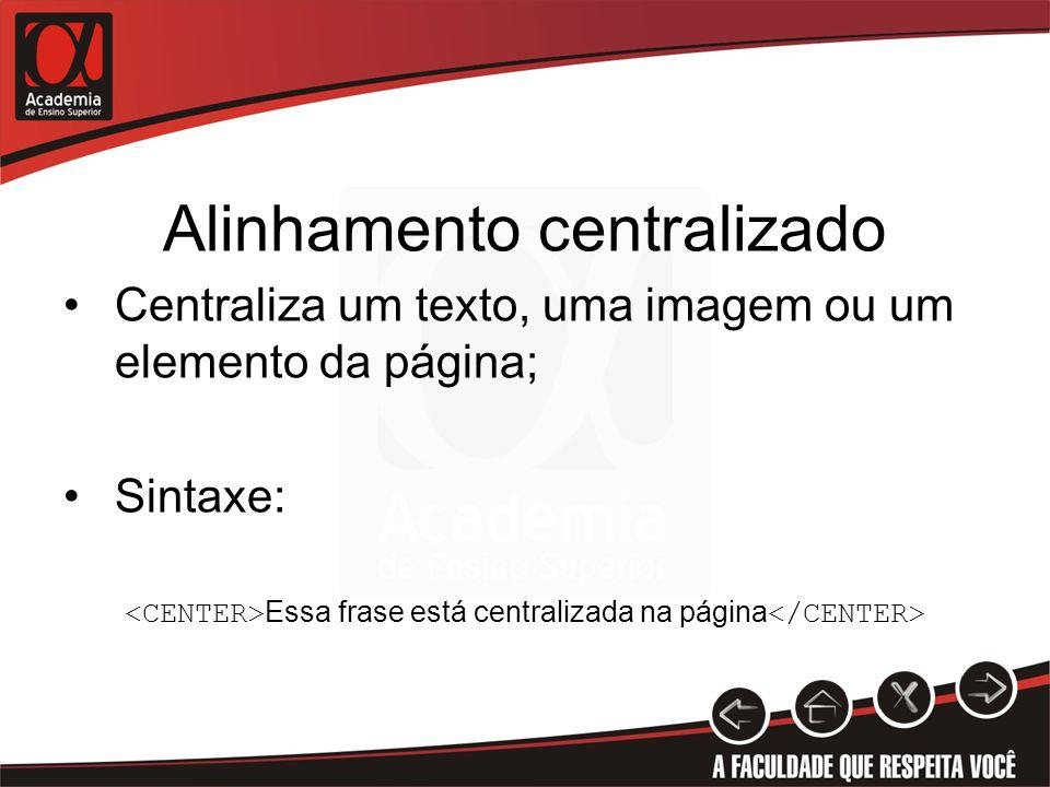 Alinhamento centralizado Centraliza um texto, uma imagem ou um elemento da página; Sintaxe: Essa frase está centralizada na página